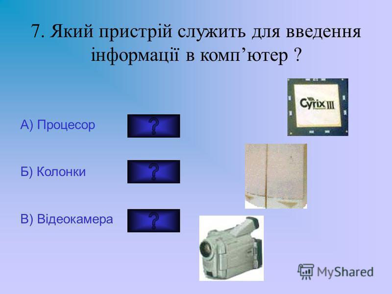 7. Який пристрій служить для введення інформації в компютер ? А) Процесор Б) Колонки В) Відеокамера