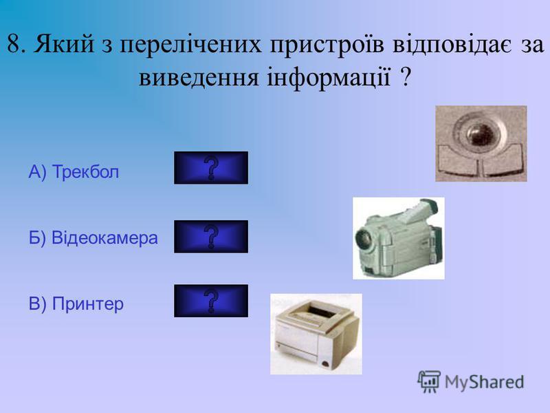 8. Який з перелічених пристроїв відповідає за виведення інформації ? А) Трекбол Б) Відеокамера В) Принтер