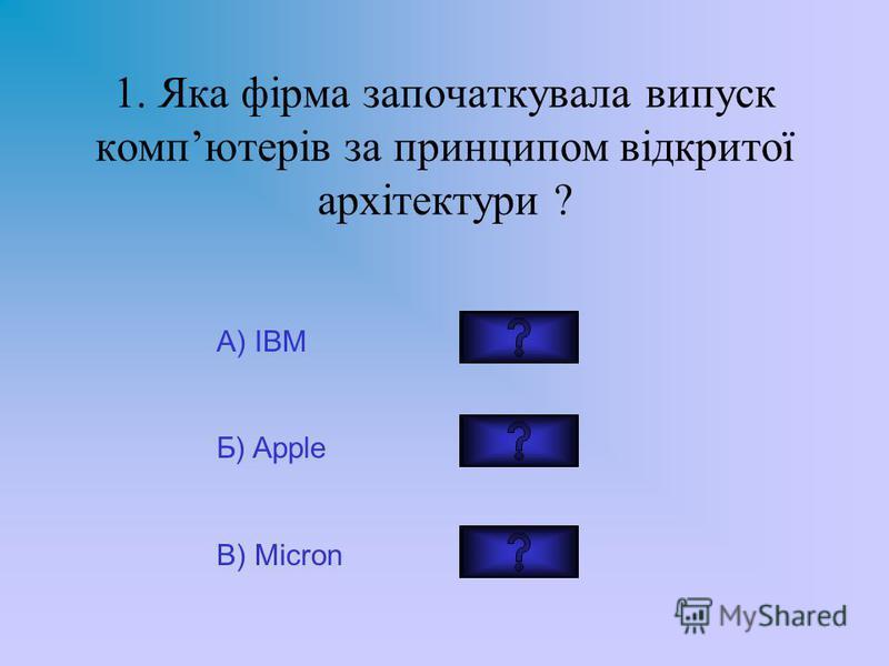 1. Яка фірма започаткувала випуск компютерів за принципом відкритої архітектури ? А) IBM Б) Apple В) Micron