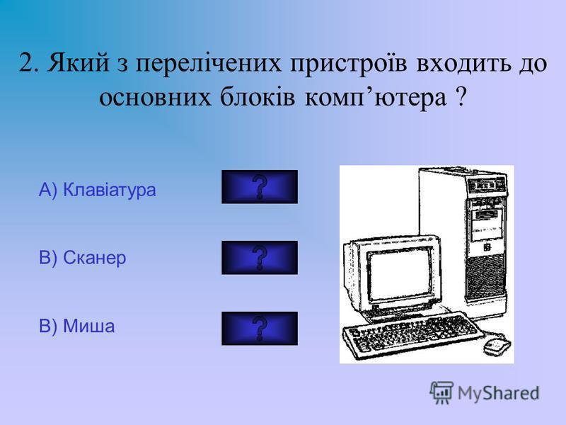 2. Який з перелічених пристроїв входить до основних блоків компютера ? A) Клавіатура В) Сканер В) Миша