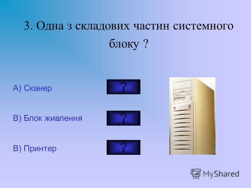 3. Одна з складових частин системного блоку ? А) Сканер В) Блок живлення В) Принтер