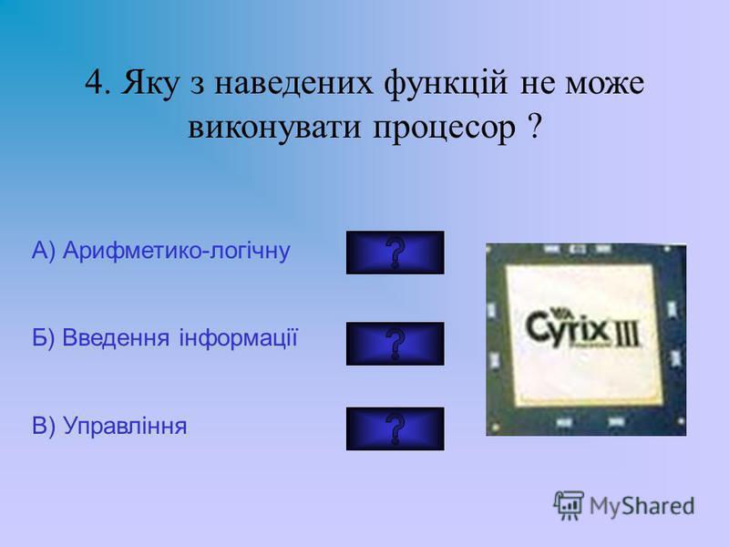 4. Яку з наведених функцій не може виконувати процесор ? А) Арифметико-логічну Б) Введення інформації В) Управління