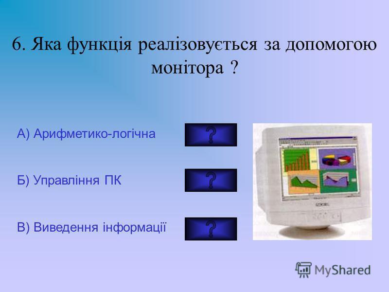 6. Яка функція реалізовується за допомогою монітора ? А) Арифметико-логічна Б) Управління ПК В) Виведення інформації