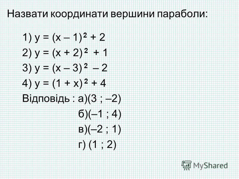 Назвати координати вершини параболи: 1) y = (x – 1) 2 + 2 2) y = (x + 2) 2 + 1 3) y = (x – 3) 2 – 2 4) y = (1 + x) 2 + 4 Відповідь : а)(3 ; –2) б)(–1 ; 4) в)(–2 ; 1) г) (1 ; 2)
