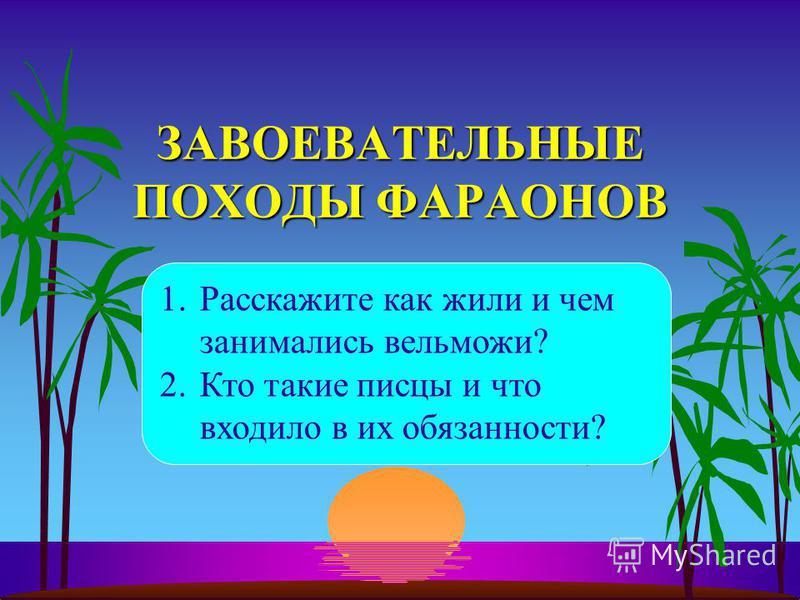 ЗАВОЕВАТЕЛЬНЫЕ ПОХОДЫ ФАРАОНОВ 1. Расскажите как жили и чем занимались вельможи? 2. Кто такие писцы и что входило в их обязанности?