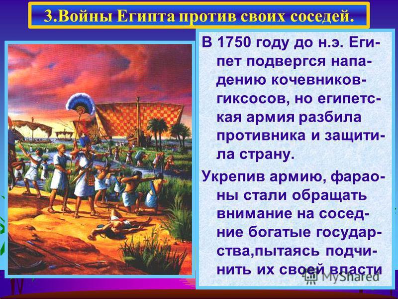В 1750 году до н.э. Еги- пет подвергся нападению кочевников- гиксосов, но египетская армия разбила противника и защити- ла страну. Укрепив армию, фараоны стали обращать внимание на соседние богатые государства,пытаясь подчинить их своей власти 3. Вой