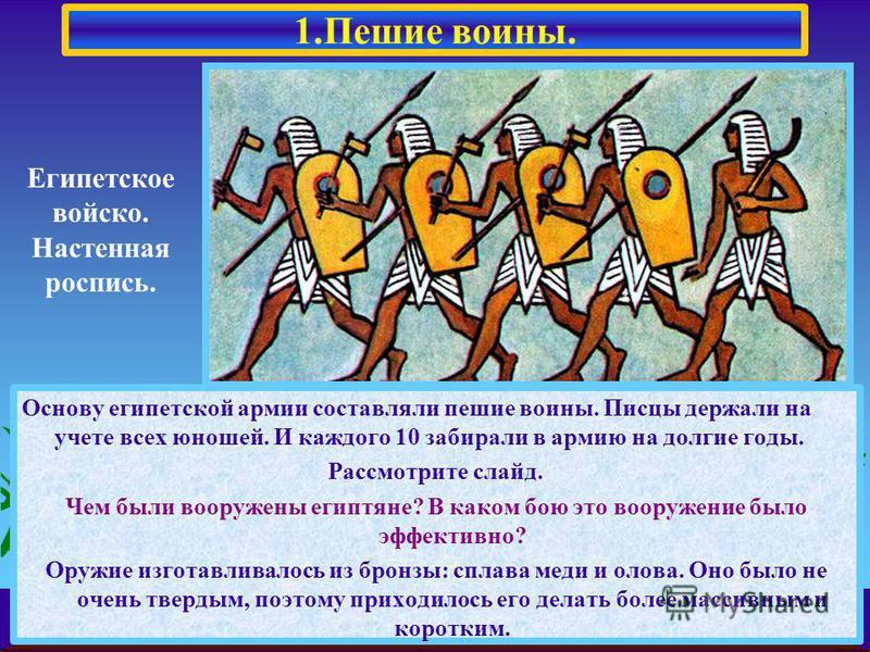 Основу египетской армии составляли пешие воины. Писцы держали на учете всех юношей. И каждого 10 забирали в армию на долгие годы. Рассмотрите слайд. Чем были вооружены египтяне? В каком бою это вооружение было эффективно? Оружие изготавливалось из бр