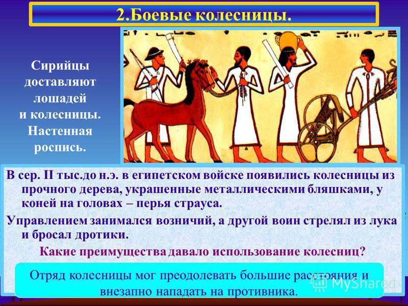 В сер. II тыс.до н.э. в египетском войске появились колесницы из прочного дерева, украшенные металлическими бляшками, у коней на головах – перья страуса. Управлением занимался возничий, а другой воин стрелял из лука и бросал дротики. Какие преимущест
