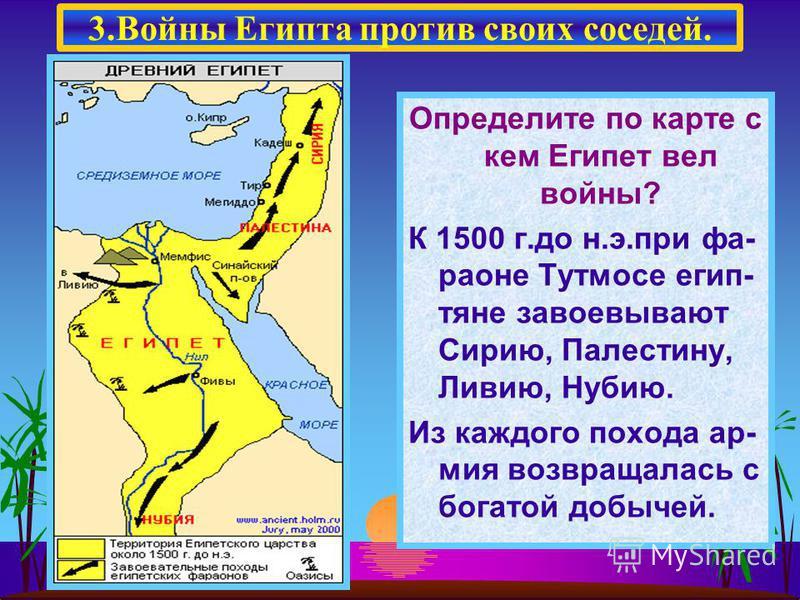 Определите по карте с кем Египет вел войны? К 1500 г.до н.э.при фараоне Тутмосе египтяне завоевывают Сирию, Палестину, Ливию, Нубию. Из каждого похода армия возвращалась с богатой добычей. 3. Войны Египта против своих соседей.