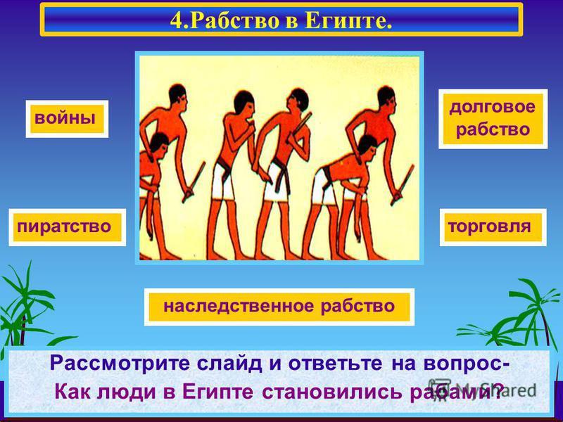 Рассмотрите слайд и ответьте на вопрос- Как люди в Египте становились рабами? пиратство войны торговля долговое рабство наследственное рабство 4. Рабство в Египте.