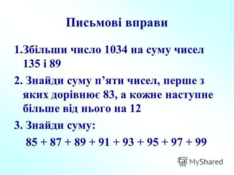Письмові вправи 1.Збільши число 1034 на суму чисел 135 і 89 2. Знайди суму пяти чисел, перше з яких дорівнює 83, а кожне наступне більше від нього на 12 3. Знайди суму: 85 + 87 + 89 + 91 + 93 + 95 + 97 + 99