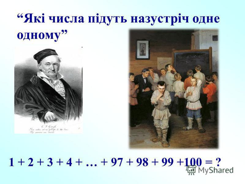 Які числа підуть назустріч одне одному 1 + 2 + 3 + 4 + … + 97 + 98 + 99 +100 = ?