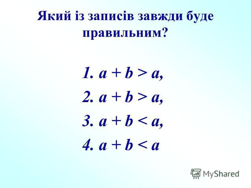Який із записів завжди буде правильним? 1. a + b > a, 2. a + b > a, 3. a + b < a, 4. a + b < a