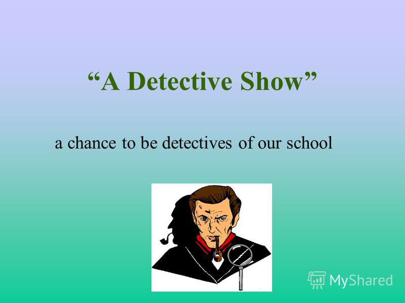 A Detective Show a chance to be detectives of our school