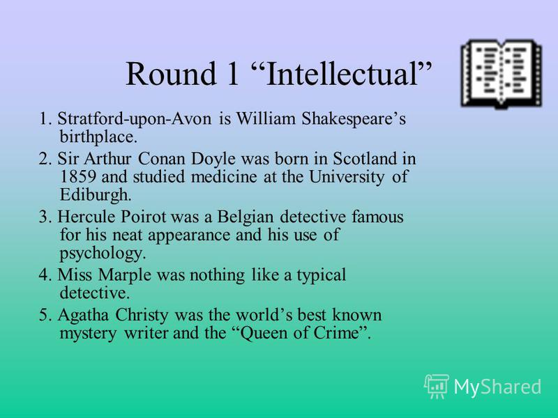 Round 1 Intellectual 1. Stratford-upon-Avon is William Shakespeares birthplace. 2. Sir Arthur Conan Doyle was born in Scotland in 1859 and studied medicine at the University of Ediburgh. 3. Hercule Poirot was a Belgian detective famous for his neat a