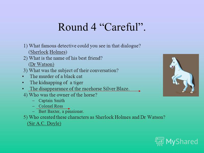 Round 4 Careful. 1) What famous detective could you see in that dialogue? (Sherlock Holmes) 2) What is the name of his best friend? (Dr Watson) 3) What was the subject of their conversation? The murder of a black cat The kidnapping of a tiger The dis