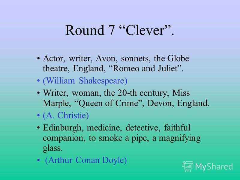 Round 7 Clever. Actor, writer, Avon, sonnets, the Globe theatre, England, Romeo and Juliet. (William Shakespeare) Writer, woman, the 20-th century, Miss Marple, Queen of Crime, Devon, England. (A. Christie) Edinburgh, medicine, detective, faithful co