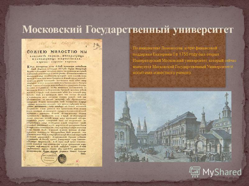 По инициативе Ломоносова и при финансовой поддержке Екатерины I в 1755 году был открыт Императорский Московский университет, который сейчас именуется Московский Государственный Университет и носит имя известного ученого.