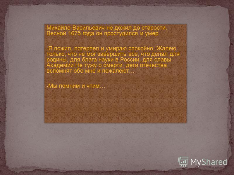 Михайло Васильевич не дожил до старости. Весной 1675 года он простудился и умер - Я пожил, потерпел и умираю спокойно. Жалею только, что не мог завершить все, что делал для родины, для блага науки в России, для славы Академии Не тужу о смерти, дети о