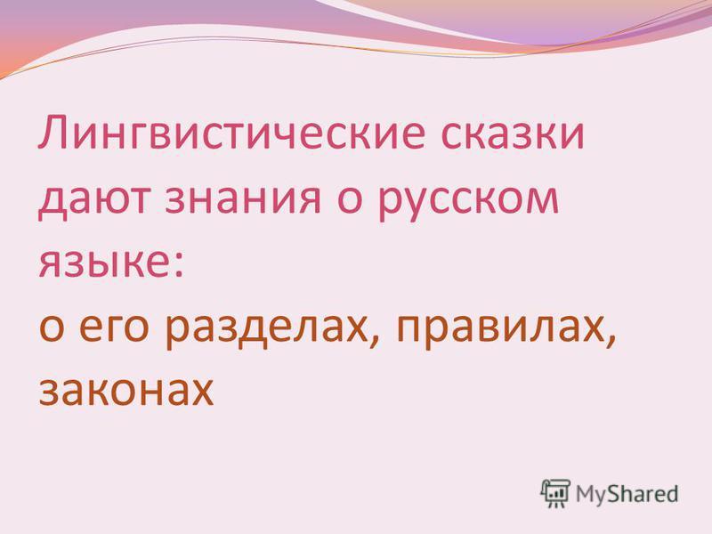 Лингвистические сказки дают знания о русском языке: о его разделах, правилах, законах