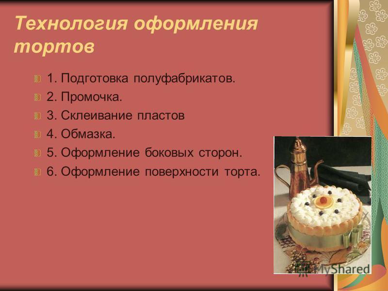 Технология оформления тортов 1. Подготовка полуфабрикатов. 2. Промочка. 3. Склеивание пластов 4. Обмазка. 5. Оформление боковых сторон. 6. Оформление поверхности торта.