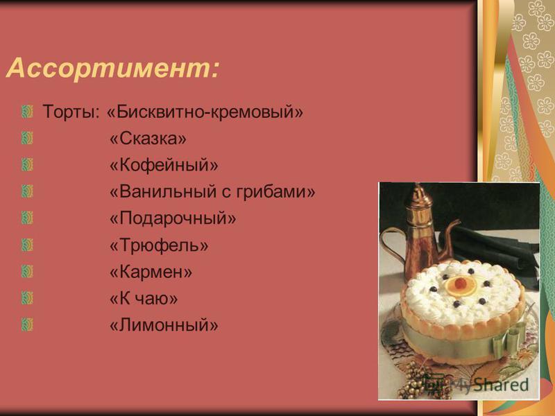 Ассортимент: Торты: «Бисквитно-кремовый» «Сказка» «Кофейный» «Ванильный с грибами» «Подарочный» «Трюфель» «Кармен» «К чаю» «Лимонный»