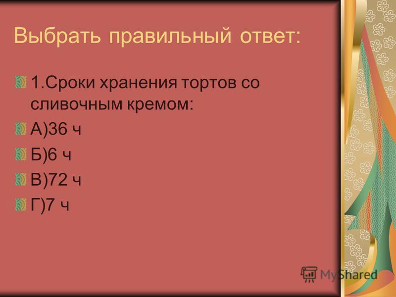 Выбрать правильный ответ: 1. Сроки хранения тортов со сливочным кремом: А)36 ч Б)6 ч В)72 ч Г)7 ч