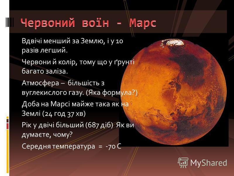 Вдвічі менший за Землю, і у 10 разів легший. Червони й колір, тому що у ґрунті багато заліза. Атмосфера – більшість з вуглекислого газу. (Яка формула?) Доба на Марсі майже така як на Землі (24 год 37 хв) Рік у двічі більший (687 діб) Як ви думаєте, ч