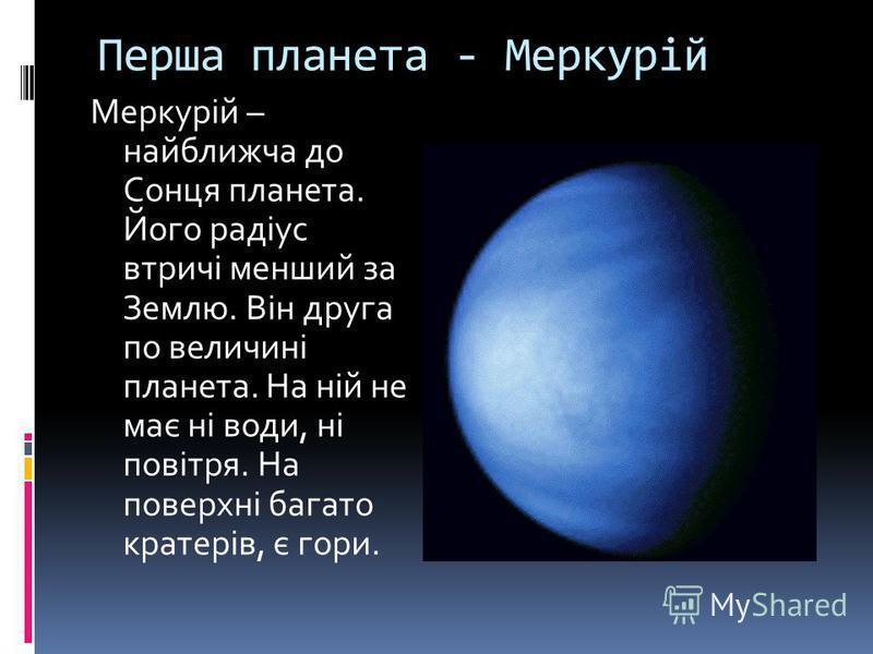 Перша планета - Меркурій Меркурій – найближча до Сонця планета. Його радіус втричі менший за Землю. Він друга по величині планета. На ній не має ні води, ні повітря. На поверхні багато кратерів, є гори.