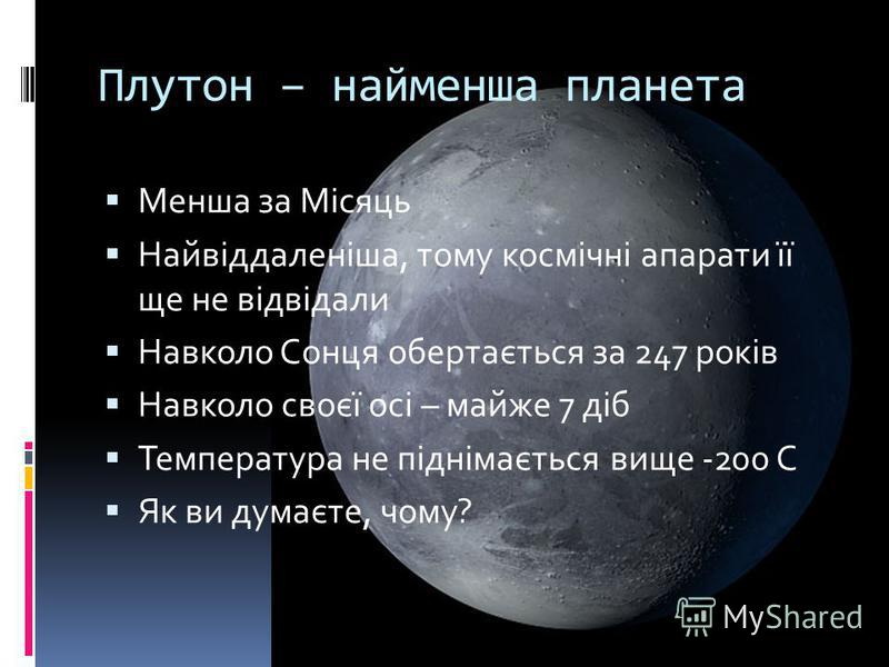 Плутон – найменша планета Менша за Місяць Найвіддаленіша, тому космічні апарати її ще не відвідали Навколо Сонця обертається за 247 років Навколо своєї осі – майже 7 діб Температура не піднімається вище -200 С Як ви думаєте, чому?