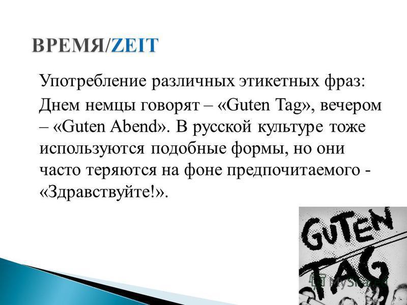 Употребление различных этикетных фраз: Днем немцы говорят – «Guten Tag», вечером – «Guten Abend». В русской культуре тоже используются подобные формы, но они часто теряются на фоне предпочитаемого - «Здравствуйте!».
