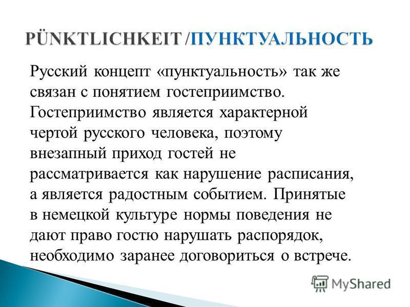 Русский концепт «пунктуальность» так же связан с понятием гостеприимство. Гостеприимство является характерной чертой русского человека, поэтому внезапный приход гостей не рассматривается как нарушение расписания, а является радостным событием. Принят