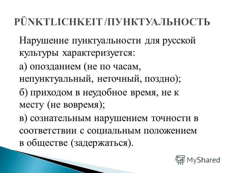 Нарушение пунктуальности для русской культуры характеризуется: а) опозданием (не по часам, непунктуальный, неточный, поздно); б) приходом в неудобное время, не к месту (не вовремя); в) сознательным нарушением точности в соответствии с социальным поло