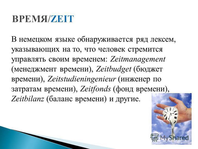 В немецком языке обнаруживается ряд лексем, указывающих на то, что человек стремится управлять своим временем: Zeitmanagement (менеджмент времени), Zeitbudget (бюджет времени), Zeitstudieningenieur (инженер по затратам времени), Zeitfonds (фонд време