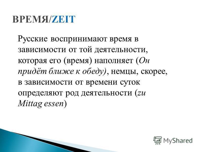 Русские воспринимают время в зависимости от той деятельности, которая его (время) наполняет (Он придёт ближе к обеду), немцы, скорее, в зависимости от времени суток определяют род деятельности (zu Mittag essen)