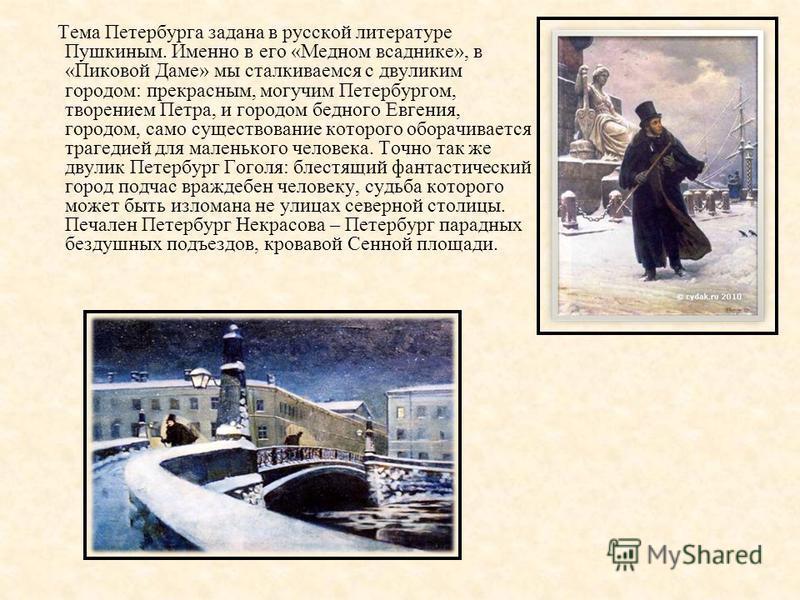Тема Петербурга задана в русской литературе Пушкиным. Именно в его «Медном всаднике», в «Пиковой Даме» мы сталкиваемся с двуликим городом: прекрасным, могучим Петербургом, творением Петра, и городом бедного Евгения, городом, само существование которо