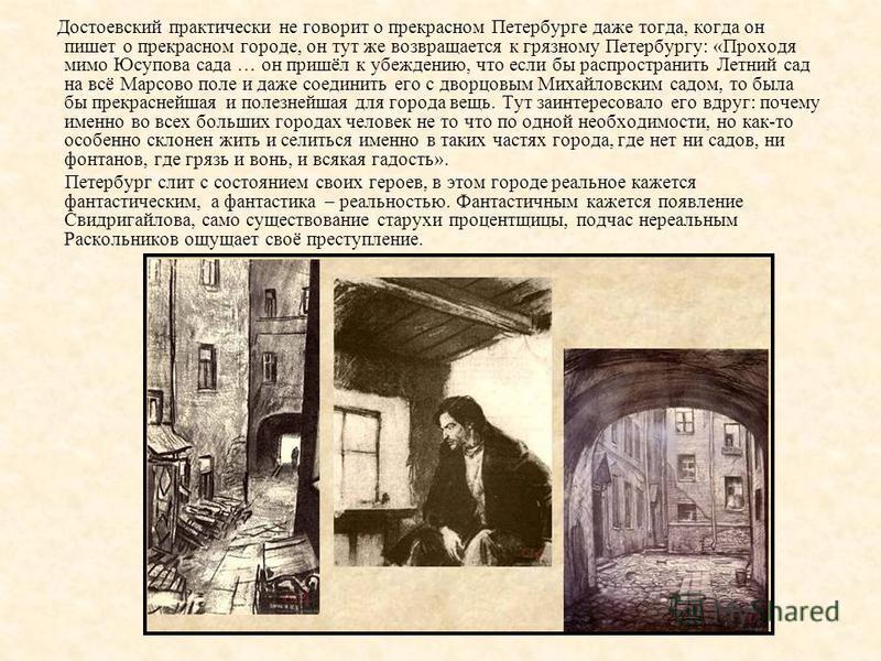 Достоевский практически не говорит о прекрасном Петербурге даже тогда, когда он пишет о прекрасном городе, он тут же возвращается к грязному Петербургу: «Проходя мимо Юсупова сада … он пришёл к убеждению, что если бы распространить Летний сад на всё