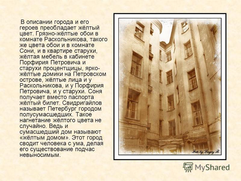 В описании города и его героев преобладает жёлтый цвет. Грязно-жёлтые обои в комнате Раскольникова, такого же цвета обои и в комнате Сони, и в квартире старухи, жёлтая мебель в кабинете Порфирия Петровича и старухи процентщицы, ярко- жёлтые домики на