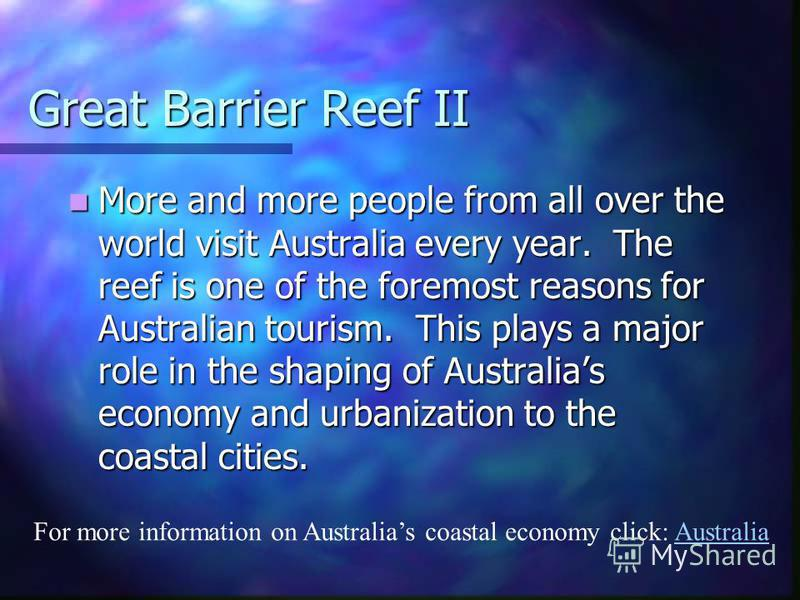 The Great Barrier Reef The Great Barrier Reef off the northeast coast, the largest coral reef in the world, is threatened by increased shipping and its popularity as a tourist site. It holds numerous species of fish, marine mammals, as well as aquati