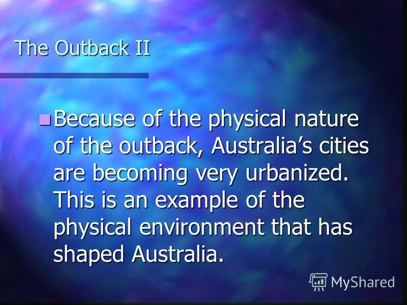 The Outback The Outback is a physical no-mans land. Also called The Bush, the environment is not as human friendly as is Australias coasts. The Outback is a physical no-mans land. Also called The Bush, the environment is not as human friendly as is A