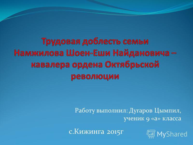 Работу выполнил: Дугаров Цымпил, ученик 9 «а» класса с.Кижинга 2015 г