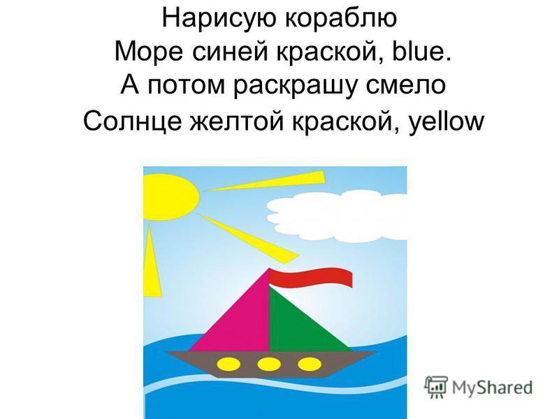 Нарисую кораблю Море синей краской, blue. А потом раскрашу смело Солнце желтой краской, yellow