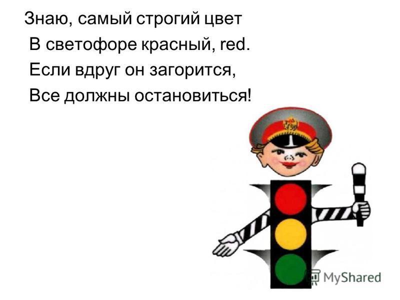 Знаю, самый строгий цвет В светофоре красный, red. Если вдруг он загорится, Все должны остановиться!