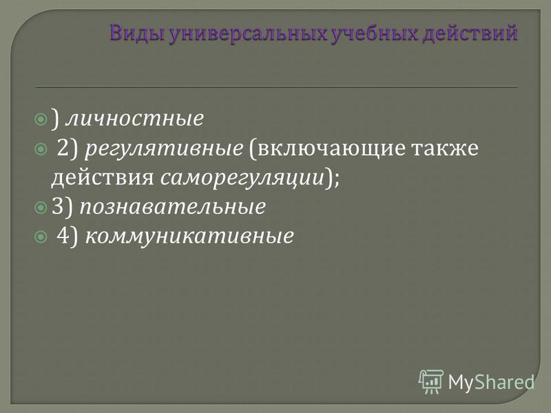 ) личностные 2) регулятивные ( включающие также действия саморегуляции ); 3) познавательные 4) коммуникативные