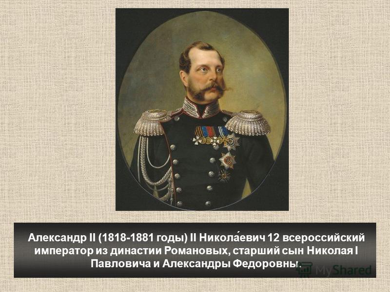 Александр II (1818-1881 годы) II Никола́евич 12 всероссийский император из династии Романовых, старший сын Николая I Павловича и Александры Федоровны.