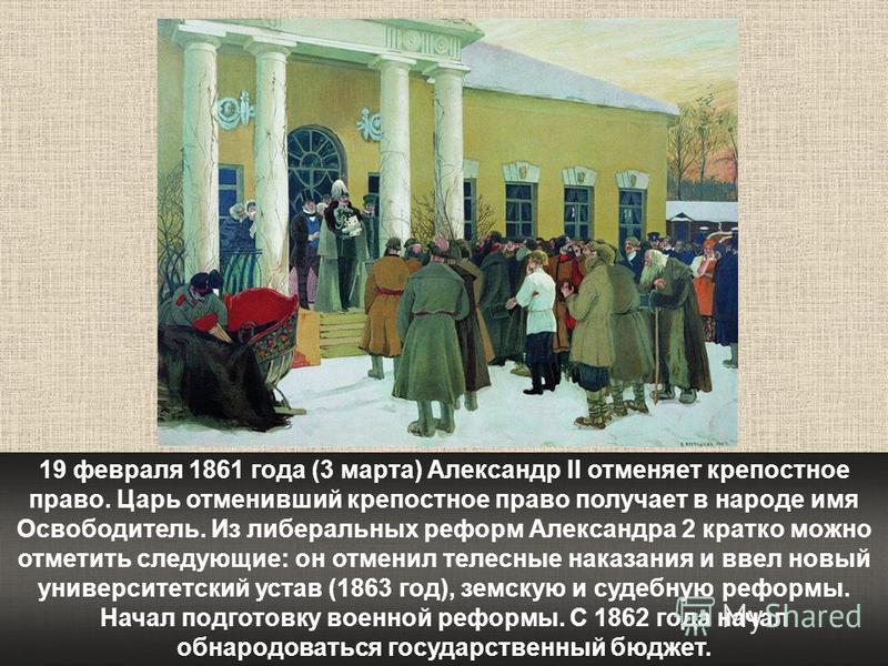 19 февраля 1861 года (3 марта) Александр II отменяет крепостное право. Царь отменивший крепостное право получает в народе имя Освободитель. Из либеральных реформ Александра 2 кратко можно отметить следующие: он отменил телесные наказания и ввел новый