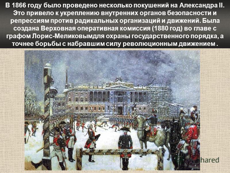 В 1866 году было проведено несколько покушений на Александра II. Это привело к укреплению внутренних органов безопасности и репрессиям против радикальных организаций и движений. Была создана Верховная оперативная комиссия (1880 год) во главе с графом