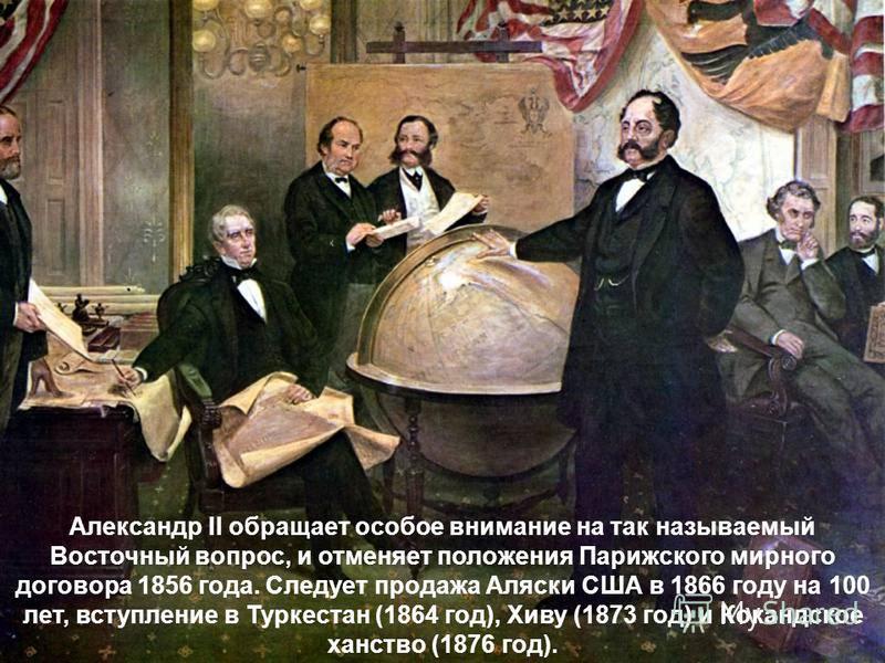 Александр II обращает особое внимание на так называемый Восточный вопрос, и отменяет положения Парижского мирного договора 1856 года. Следует продажа Аляски США в 1866 году на 100 лет, вступление в Туркестан (1864 год), Хиву (1873 год) и Кокандское х