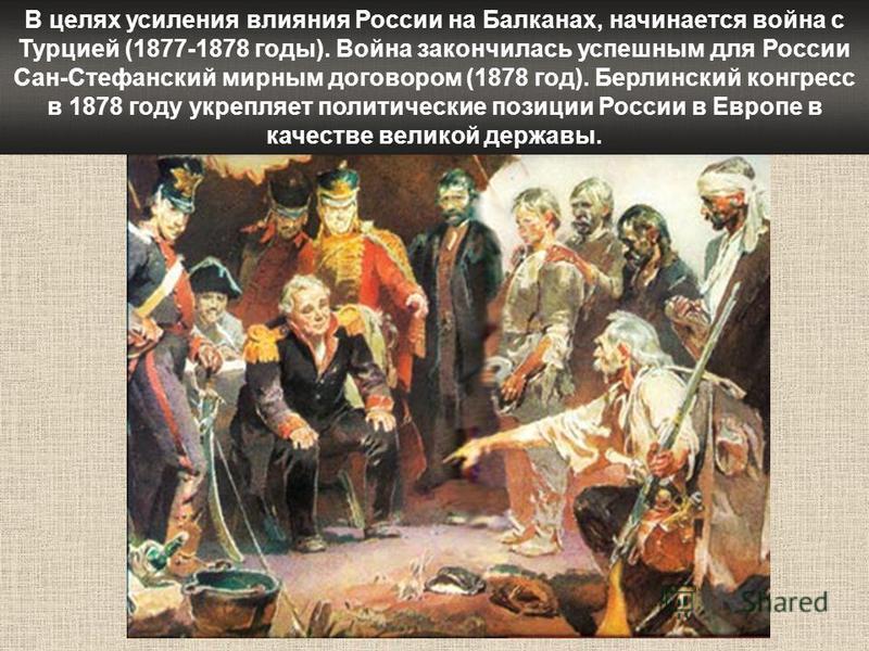 В целях усиления влияния России на Балканах, начинается война с Турцией (1877-1878 годы). Война закончилась успешным для России Сан-Стефанский мирным договором (1878 год). Берлинский конгресс в 1878 году укрепляет политические позиции России в Европе