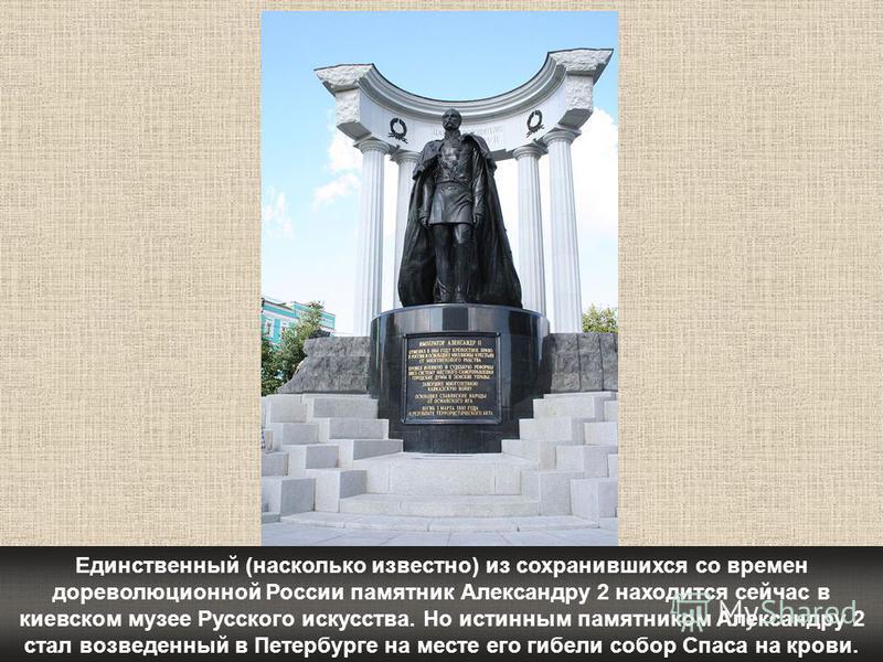Единственный (насколько известно) из сохранившихся со времен дореволюционной России памятник Александру 2 находится сейчас в киевском музее Русского искусства. Но истинным памятником Александру 2 стал возведенный в Петербурге на месте его гибели собо